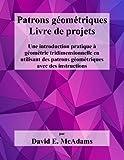 Patrons geometriques - Livre de projets: Une introduction pratique a geometrie tridimensionnelle en utilisant...