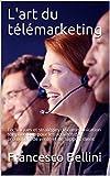 L'art du télémarketing: Techniques et stratégies de communication téléphonique         pour les...