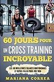 60 JOURS POUR Un CROSS TRAINING INCROYABLE: LES 60 MEILLEURES SEANCES QUOTIDIENNES Et REPAS PALEO POUR VOS WOD