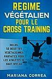 REGIME VEGETALIEN POUR Le CROSS TRAINING: Inclus : 50 Recettes Vegetaliennes Parfaites pour les Athletes de...