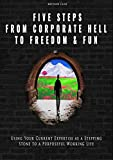 5 Steps from Corporate Hell to Freedom & Fun: Using Your Current Expertise as a Stepping Stone to a Purposeful...
