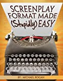 Screenplay Format Made (Stupidly) Easy: Your Ultimate, No-Nonsense Guide to Script Format Mastery (Book 4 of...