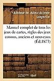 Manuel complet de tous les jeux de cartes, contenant les règles des jeux connus, anciens et nouveaux: où...