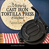 My Victoria Cast Iron Tortilla Press Cookbook: 101 Surprisingly Delicious Homemade Tortilla Recipes with...