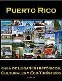 Puerto Rico: Guía de Lugares Históricos, Culturales y Eco-Turisticos (Spanish Edition)