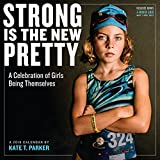 Strong Is the New Pretty 2018 Calendar: A Celebration of Girls Being Themselves
